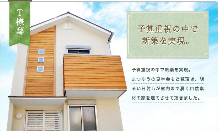 T様邸|予算重視の中で新築を実現。まつゆうの見学会もご覧頂き、明るい日射しが室内まで届く自然素材の家を建てさせて頂きました。